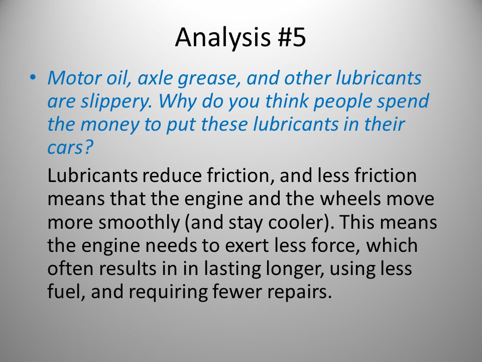 Analysis #5 Motor oil, axle grease, and other lubricants are slippery. Why do you think people spend the money to put these lubricants in their cars