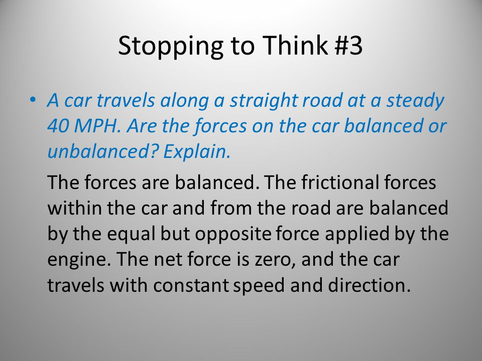 Stopping to Think #3 A car travels along a straight road at a steady 40 MPH. Are the forces on the car balanced or unbalanced Explain.