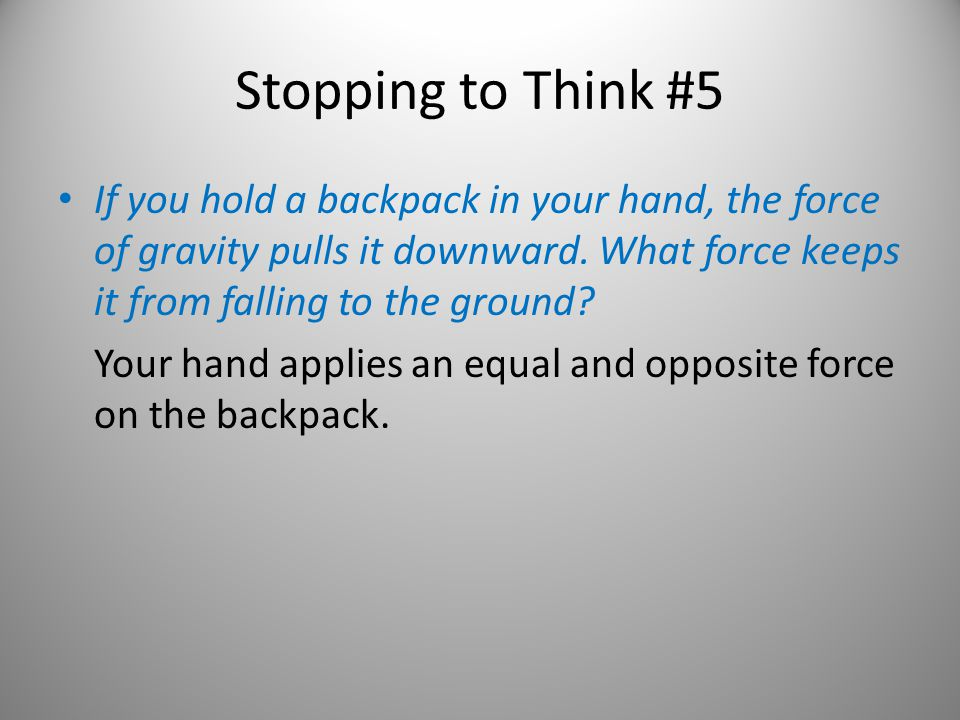 Stopping to Think #5 If you hold a backpack in your hand, the force of gravity pulls it downward. What force keeps it from falling to the ground