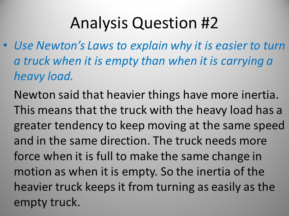 Analysis Question #2 Use Newton's Laws to explain why it is easier to turn a truck when it is empty than when it is carrying a heavy load.