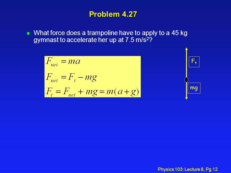 Problem 4.27 What force does a trampoline have to apply to a 45 kg gymnast to accelerate her up at 7.5 m/s2