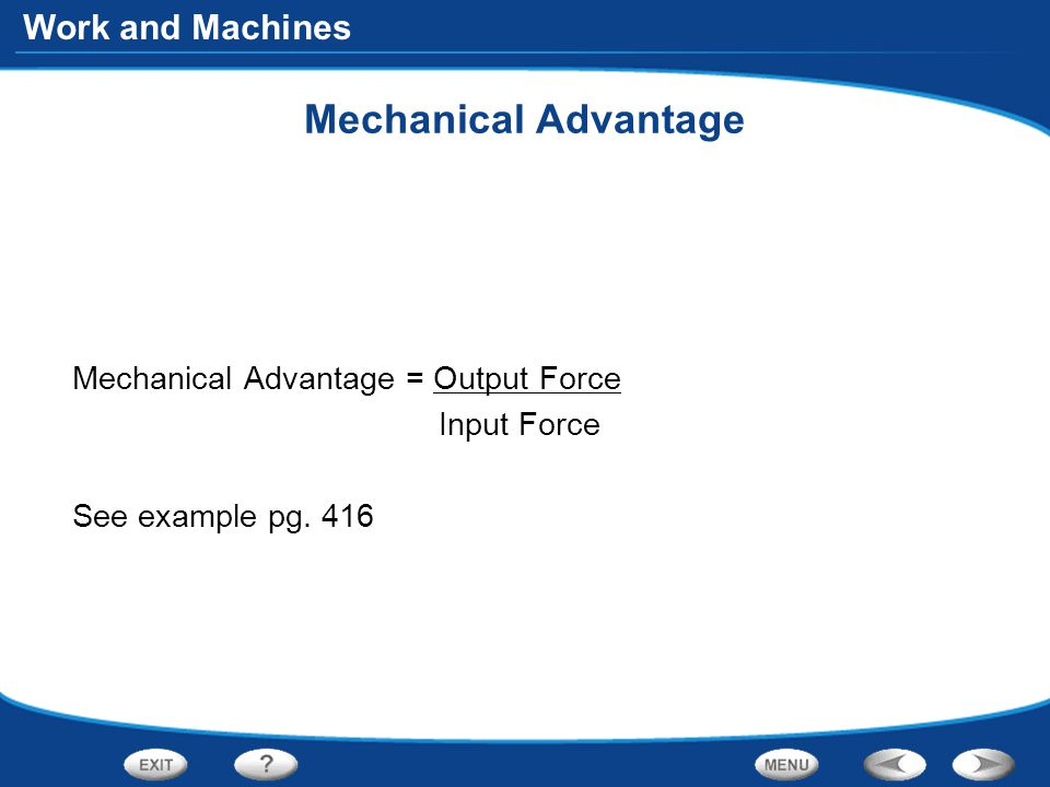 Mechanical Advantage Mechanical Advantage = Output Force Input Force See example pg. 416