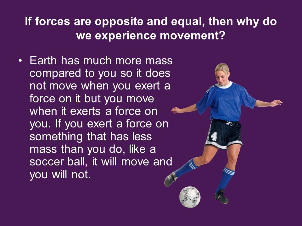 If forces are opposite and equal, then why do we experience movement