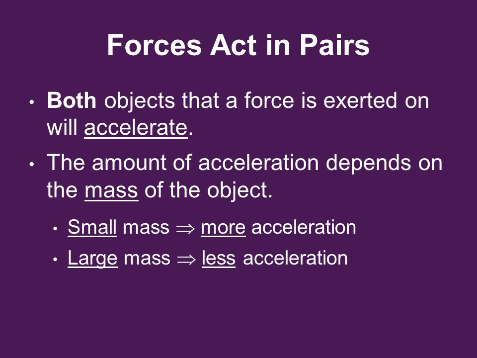 Forces Act in Pairs Both objects that a force is exerted on will accelerate. The amount of acceleration depends on the mass of the object.
