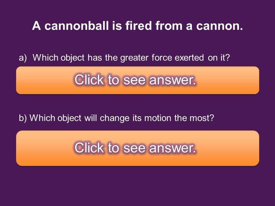A cannonball is fired from a cannon.