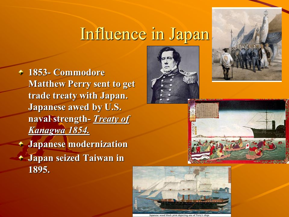 Influence in Japan 1853- Commodore Matthew Perry sent to get trade treaty with Japan. Japanese awed by U.S. naval strength- Treaty of Kanagwa 1854.