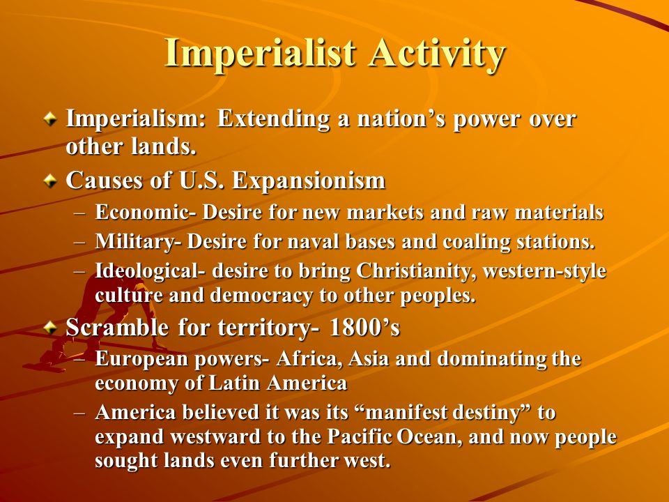 Imperialist Activity Imperialism: Extending a nation's power over other lands. Causes of U.S. Expansionism.
