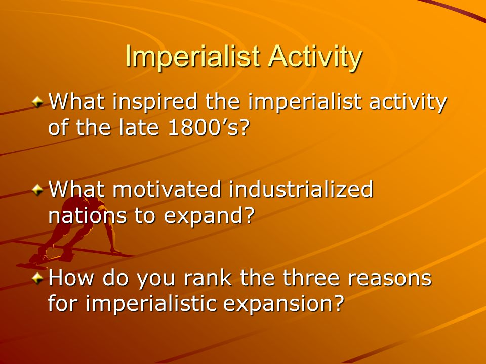 Imperialist Activity What inspired the imperialist activity of the late 1800's What motivated industrialized nations to expand