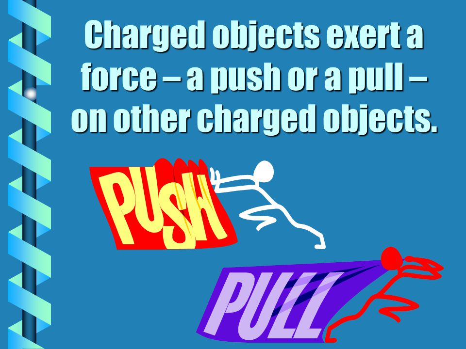 Charged objects exert a force – a push or a pull – on other charged objects.