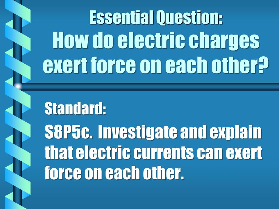 Essential Question: How do electric charges exert force on each other