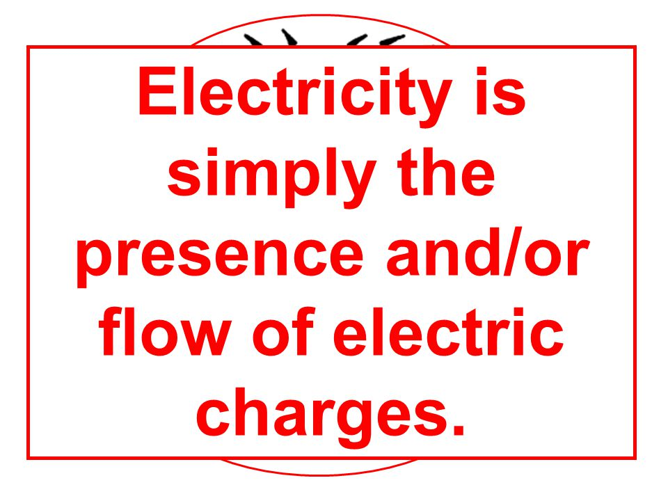 Electricity is simply the presence and/or flow of electric charges.
