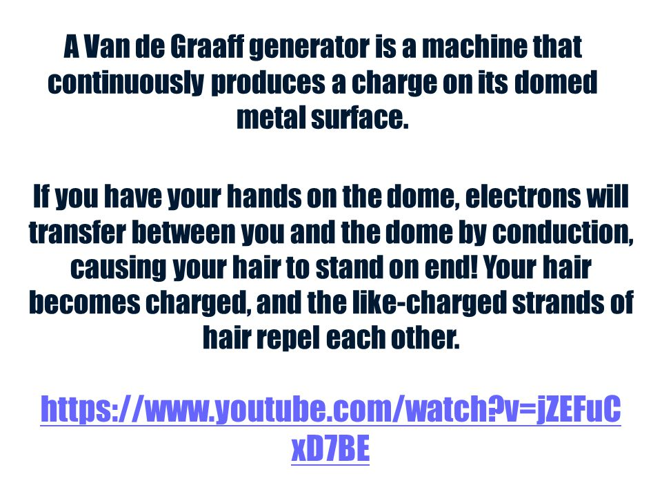 A Van de Graaff generator is a machine that continuously produces a charge on its domed metal surface.