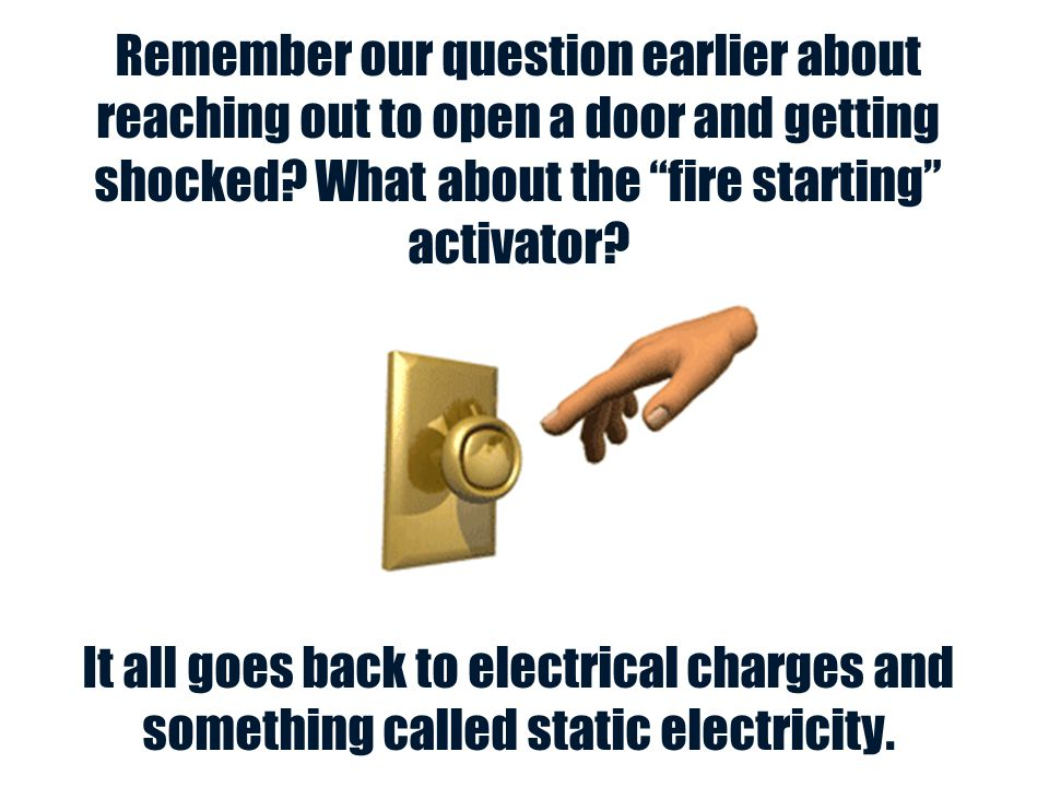 Remember our question earlier about reaching out to open a door and getting shocked What about the fire starting activator