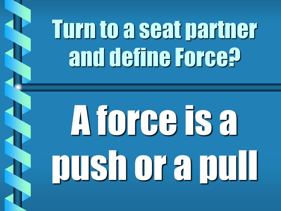 Turn to a seat partner and define Force