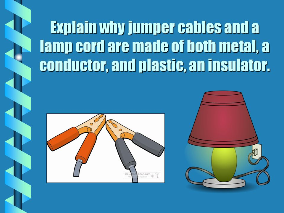 Explain why jumper cables and a lamp cord are made of both metal, a conductor, and plastic, an insulator.