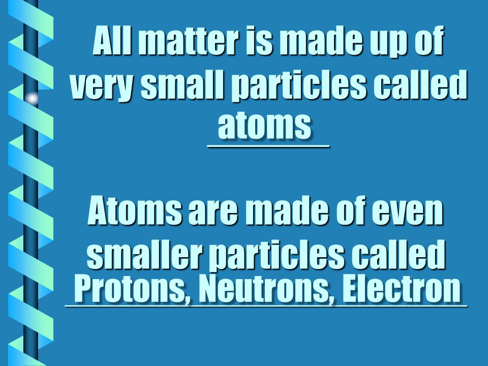 All matter is made up of very small particles called ______