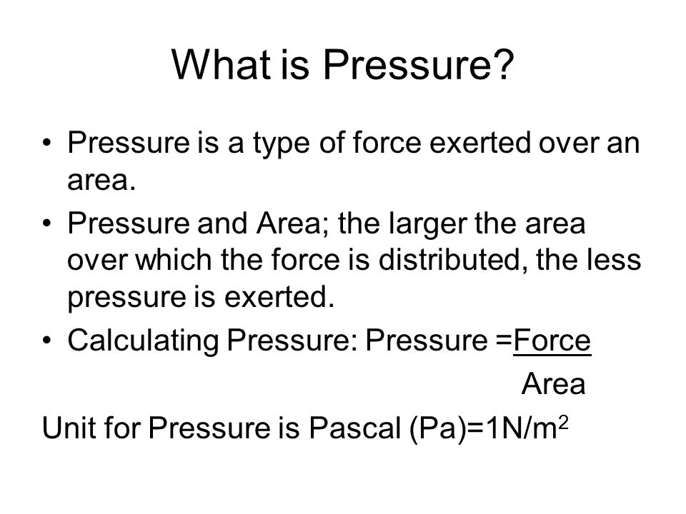 What is Pressure Pressure is a type of force exerted over an area.