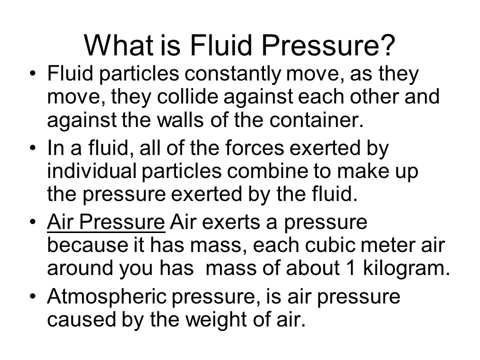 What is Fluid Pressure Fluid particles constantly move, as they move, they collide against each other and against the walls of the container.