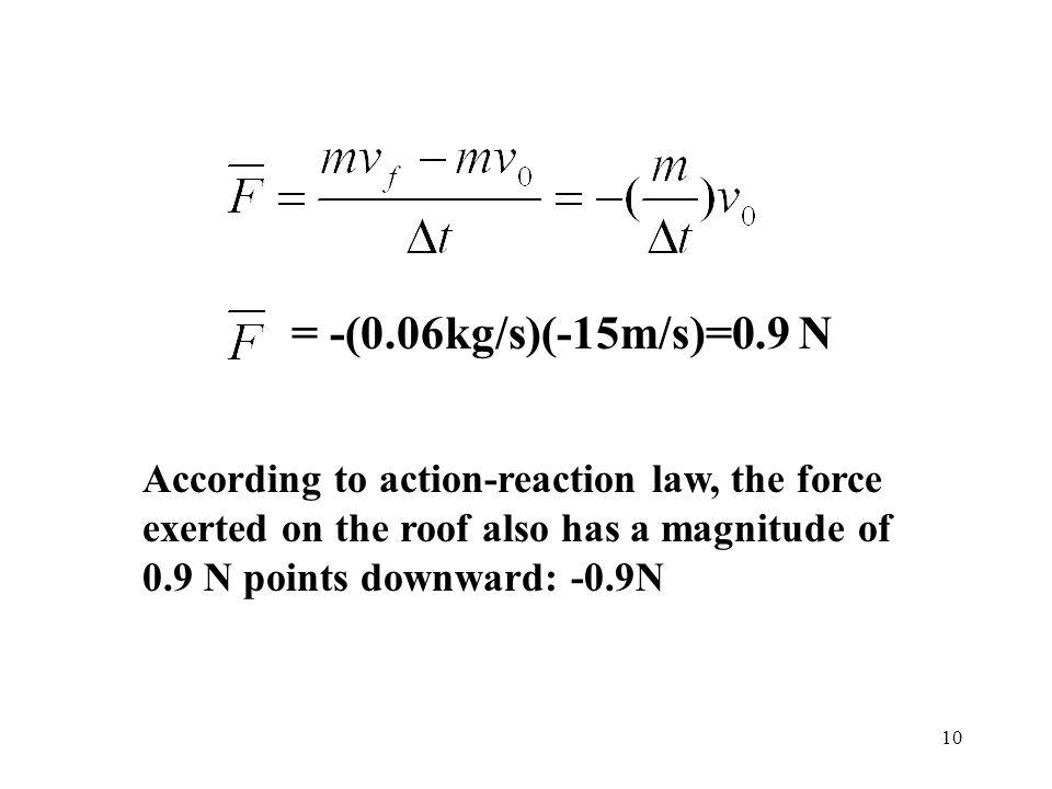 = -(0.06kg/s)(-15m/s)=0.9 N According to action-reaction law, the force exerted on the roof also has a magnitude of 0.9 N points downward: -0.9N.