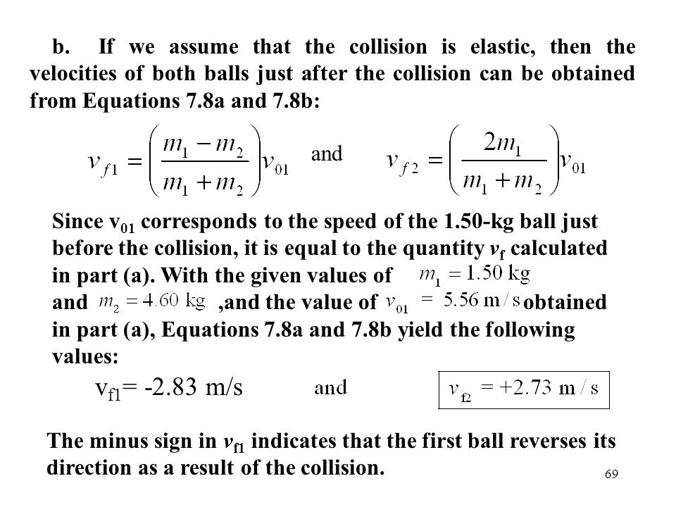 b. If we assume that the collision is elastic, then the velocities of both balls just after the collision can be obtained from Equations 7.8a and 7.8b: