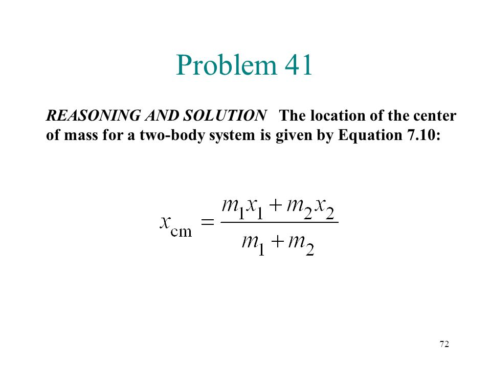 Problem 41 REASONING AND SOLUTION The location of the center of mass for a two-body system is given by Equation 7.10: