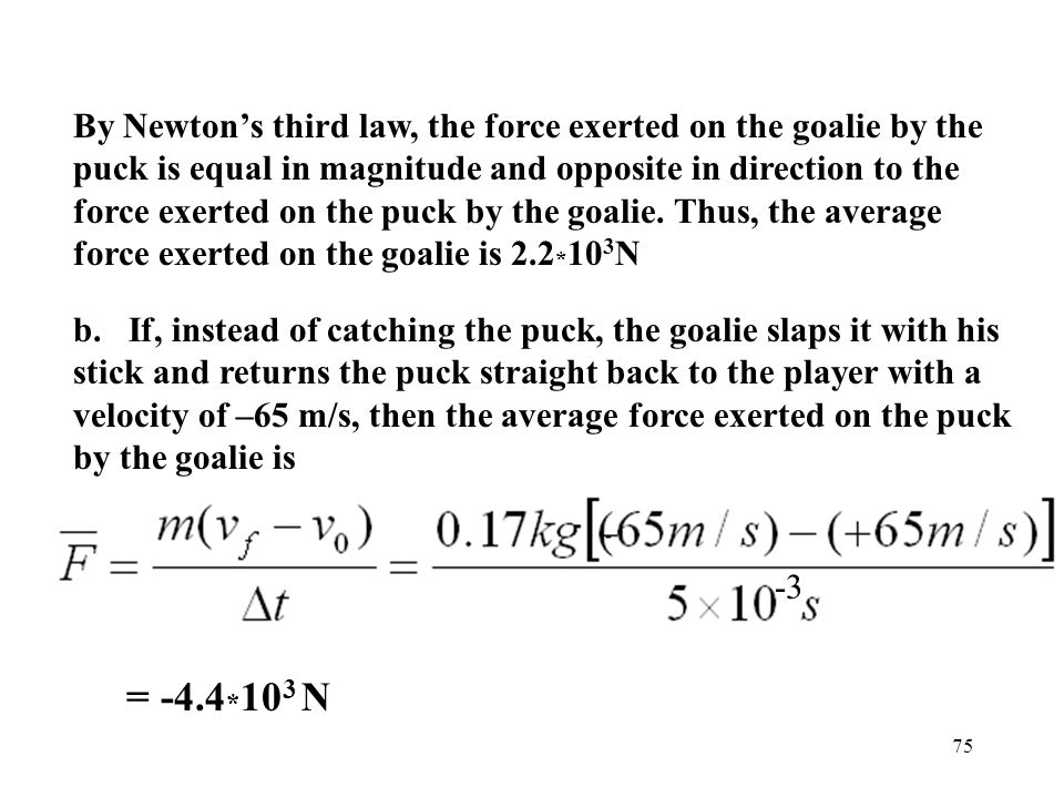 By Newton's third law, the force exerted on the goalie by the puck is equal in magnitude and opposite in direction to the force exerted on the puck by the goalie. Thus, the average force exerted on the goalie is 2.2*103N