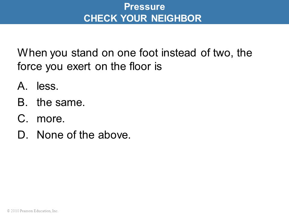 Pressure CHECK YOUR NEIGHBOR. When you stand on one foot instead of two, the force you exert on the floor is.