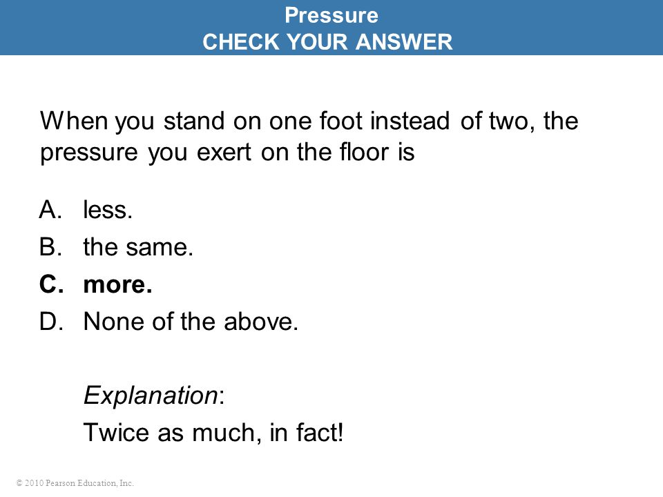 Pressure CHECK YOUR ANSWER. When you stand on one foot instead of two, the pressure you exert on the floor is.