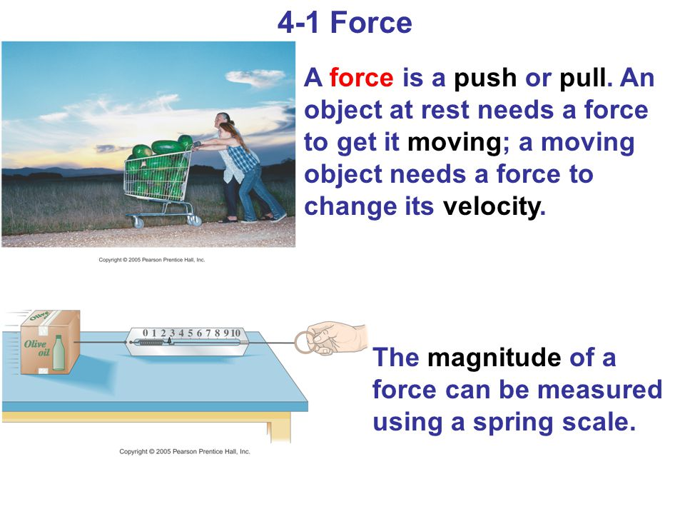 4-1 Force A force is a push or pull. An object at rest needs a force to get it moving; a moving object needs a force to change its velocity.