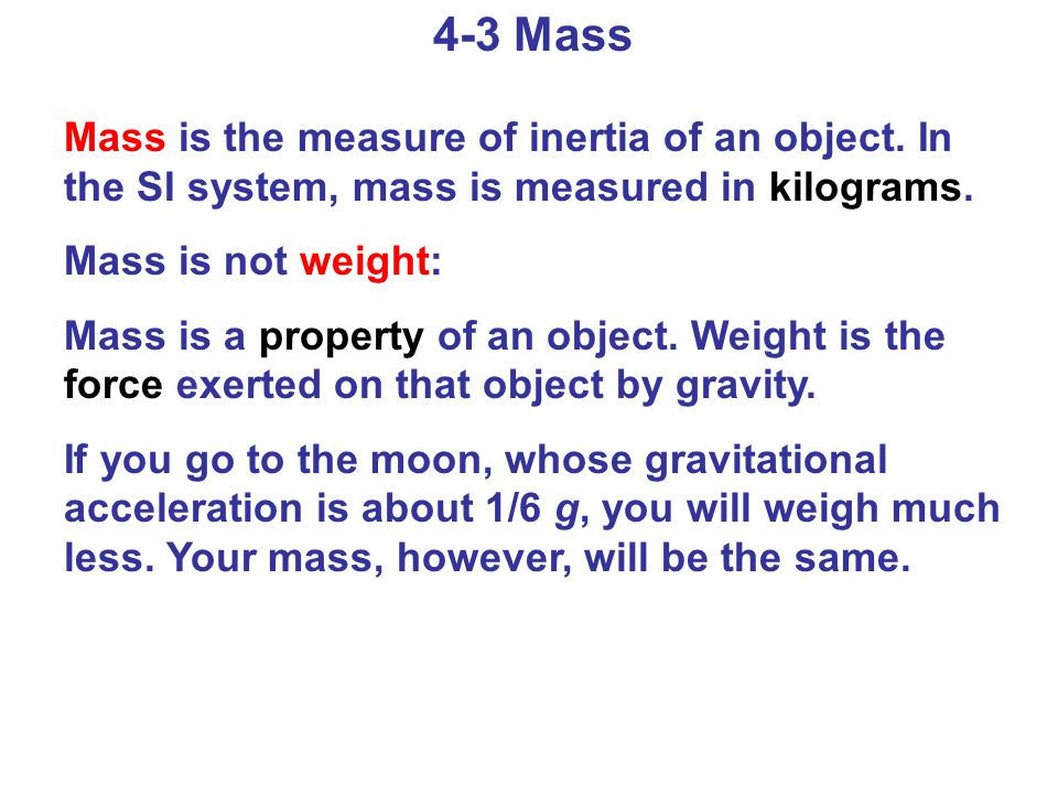 4-3 Mass Mass is the measure of inertia of an object. In the SI system, mass is measured in kilograms.