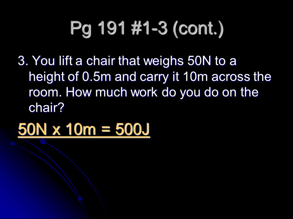 Pg 191 #1-3 (cont.) 3. You lift a chair that weighs 50N to a height of 0.5m and carry it 10m across the room. How much work do you do on the chair