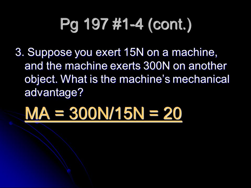 Pg 197 #1-4 (cont.) 3. Suppose you exert 15N on a machine, and the machine exerts 300N on another object. What is the machine's mechanical advantage