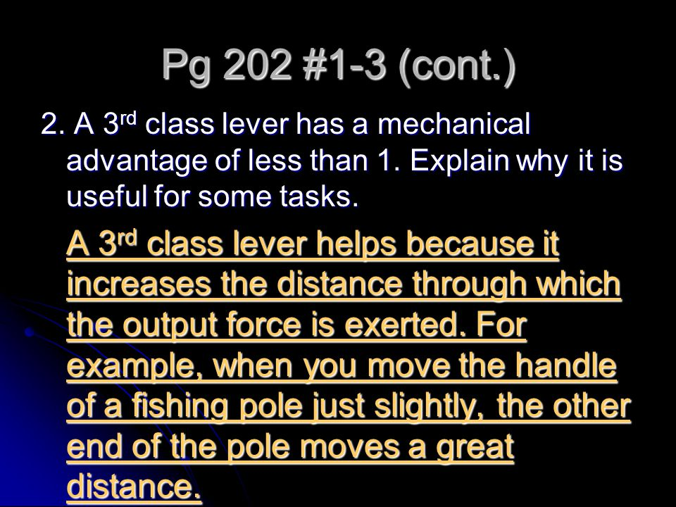 Pg 202 #1-3 (cont.) 2. A 3rd class lever has a mechanical advantage of less than 1. Explain why it is useful for some tasks.