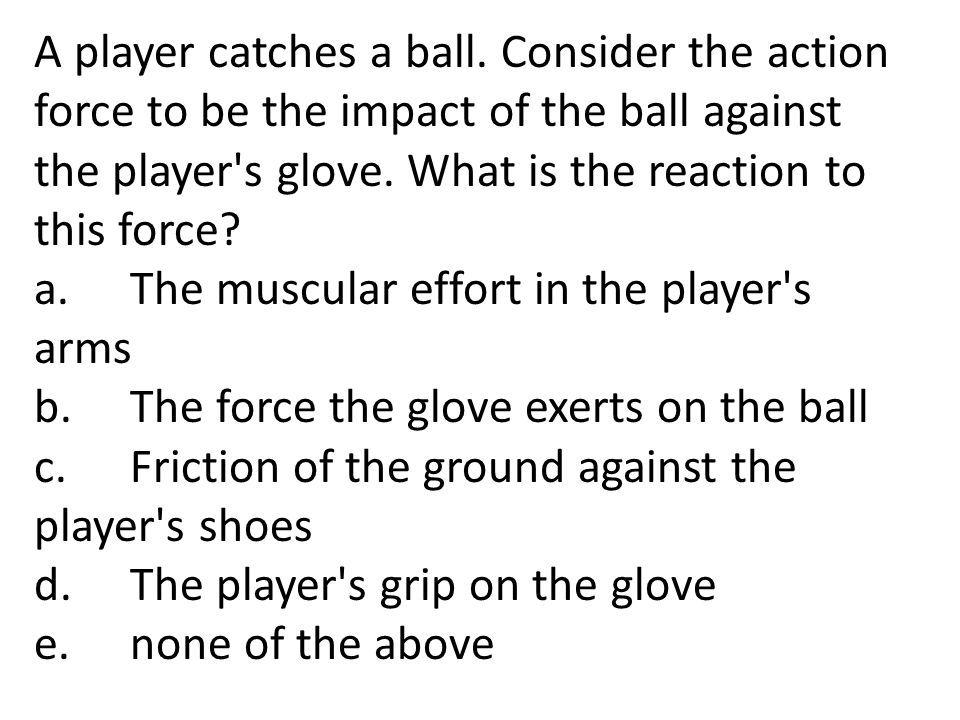 A player catches a ball. Consider the action force to be the impact of the ball against the player s glove. What is the reaction to this force