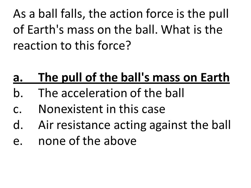 As a ball falls, the action force is the pull of Earth s mass on the ball. What is the reaction to this force