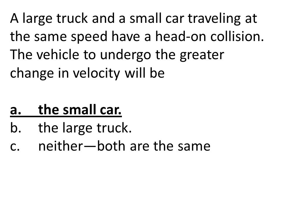 A large truck and a small car traveling at the same speed have a head-on collision. The vehicle to undergo the greater change in velocity will be