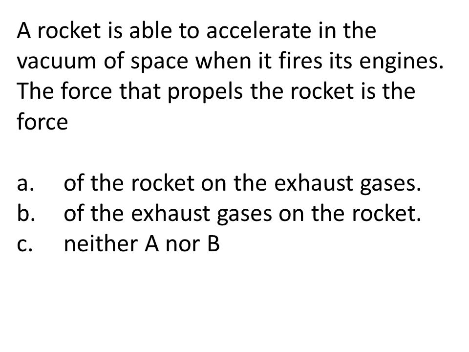 A rocket is able to accelerate in the vacuum of space when it fires its engines. The force that propels the rocket is the force