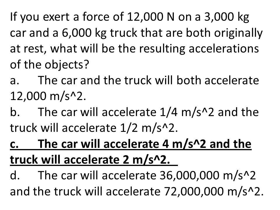 If you exert a force of 12,000 N on a 3,000 kg car and a 6,000 kg truck that are both originally at rest, what will be the resulting accelerations of the objects