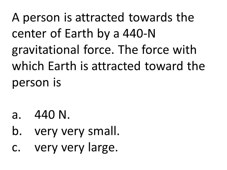 A person is attracted towards the center of Earth by a 440-N gravitational force. The force with which Earth is attracted toward the person is