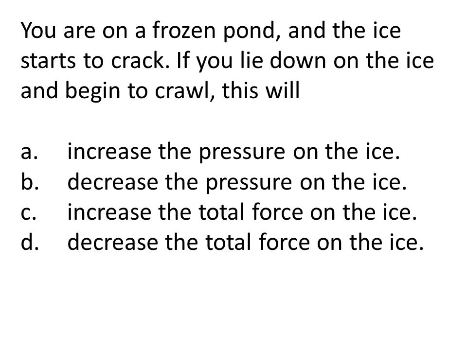 You are on a frozen pond, and the ice starts to crack