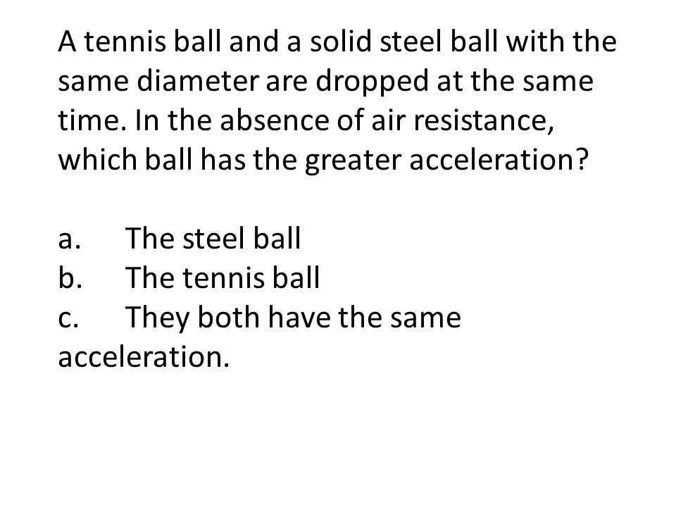 A tennis ball and a solid steel ball with the same diameter are dropped at the same time. In the absence of air resistance, which ball has the greater acceleration
