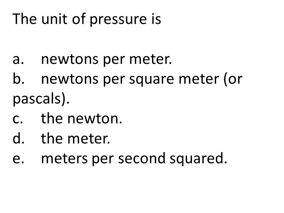 The unit of pressure is a. newtons per meter. b. newtons per square meter (or pascals). c. the newton.