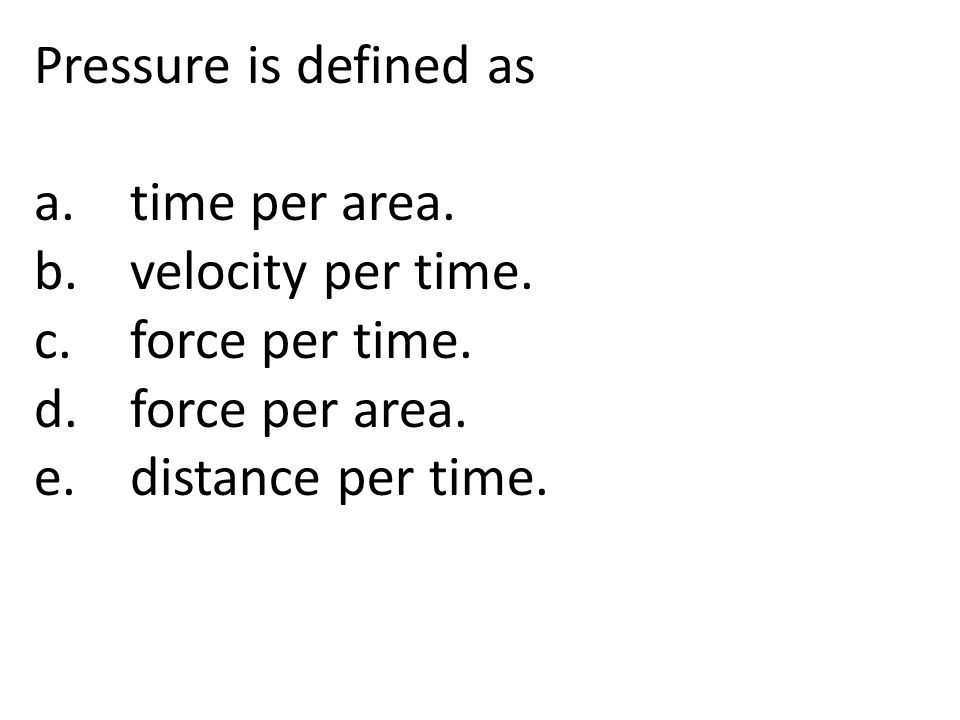 Pressure is defined as a. time per area. b. velocity per time. c. force per time. d. force per area.