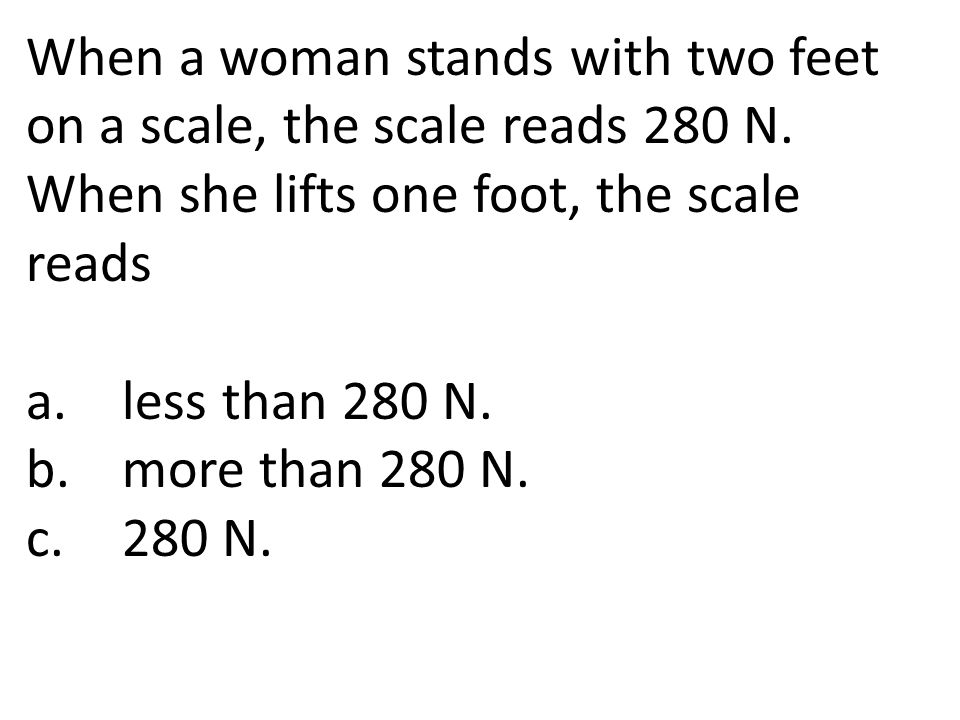 When a woman stands with two feet on a scale, the scale reads 280 N