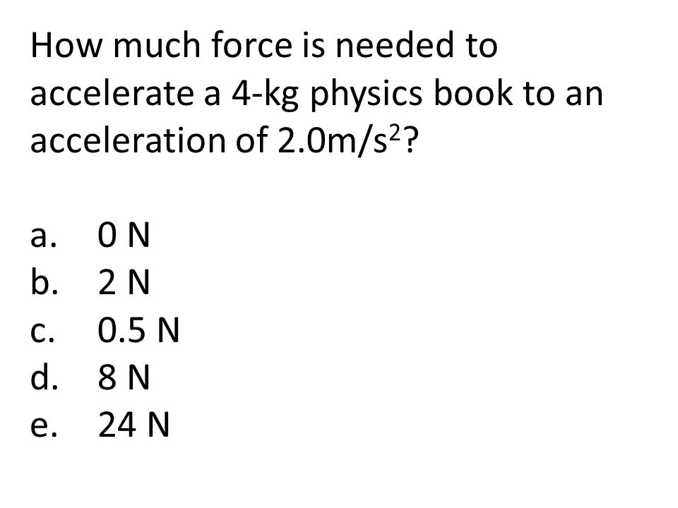 How much force is needed to accelerate a 4-kg physics book to an acceleration of 2.0m/s2