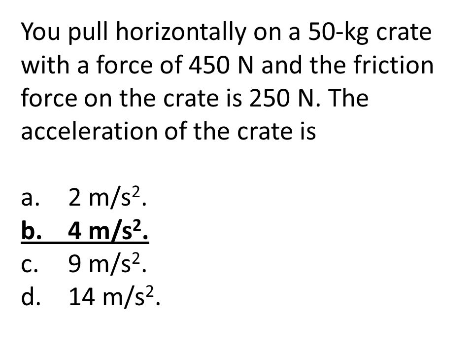 You pull horizontally on a 50-kg crate with a force of 450 N and the friction force on the crate is 250 N. The acceleration of the crate is