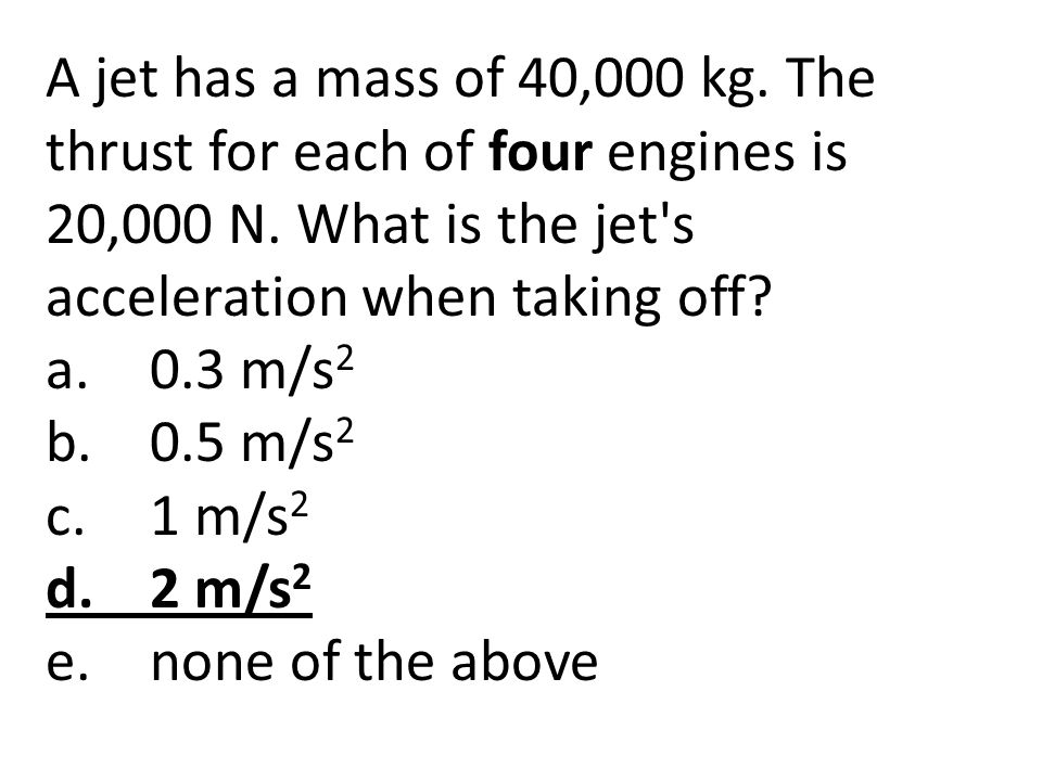 A jet has a mass of 40,000 kg. The thrust for each of four engines is 20,000 N. What is the jet s acceleration when taking off