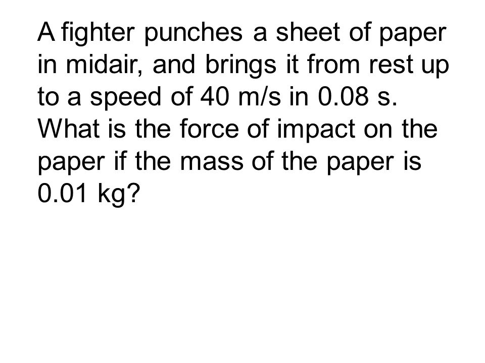 A fighter punches a sheet of paper in midair, and brings it from rest up to a speed of 40 m/s in 0.08 s.