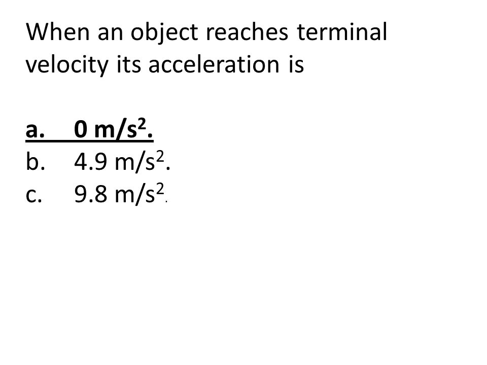 When an object reaches terminal velocity its acceleration is