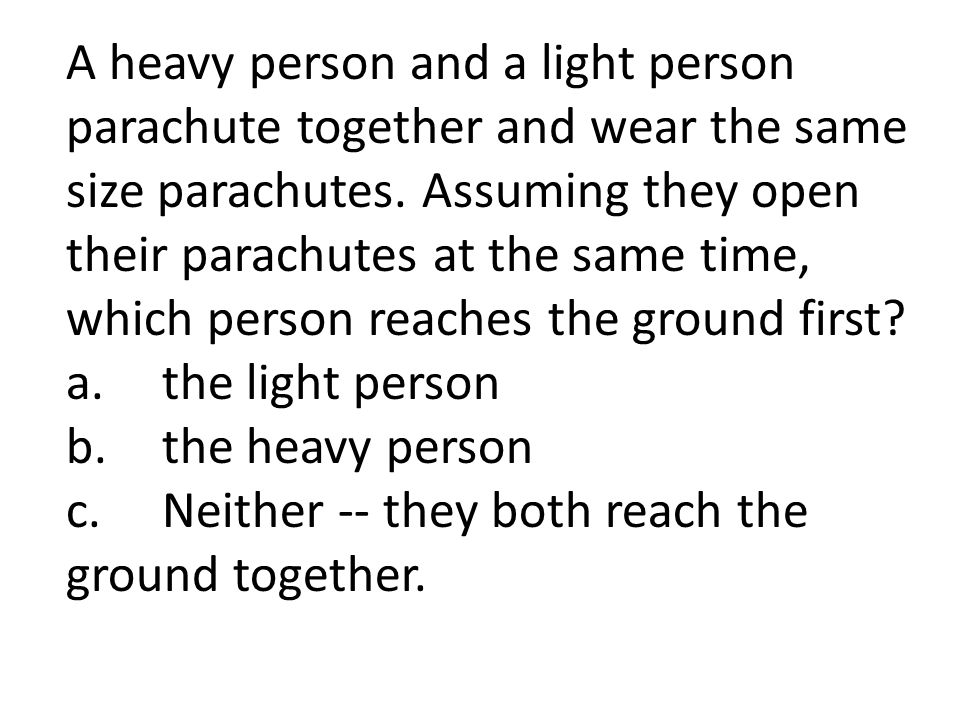 A heavy person and a light person parachute together and wear the same size parachutes. Assuming they open their parachutes at the same time, which person reaches the ground first